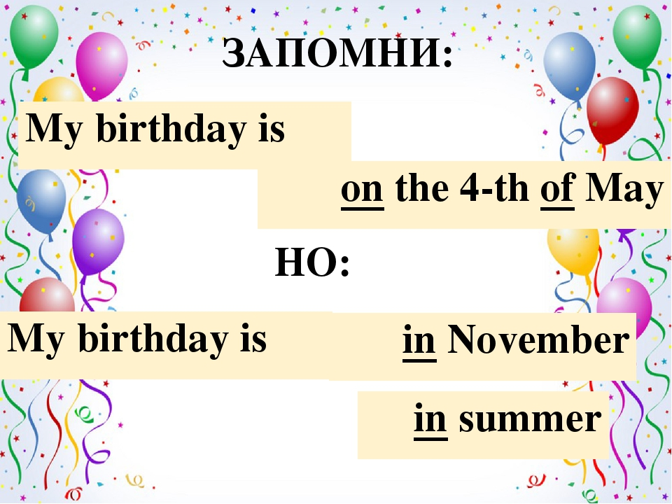 ЗАПОМНИ: My birthday is in November in summer on the 4-th of May My birthday...