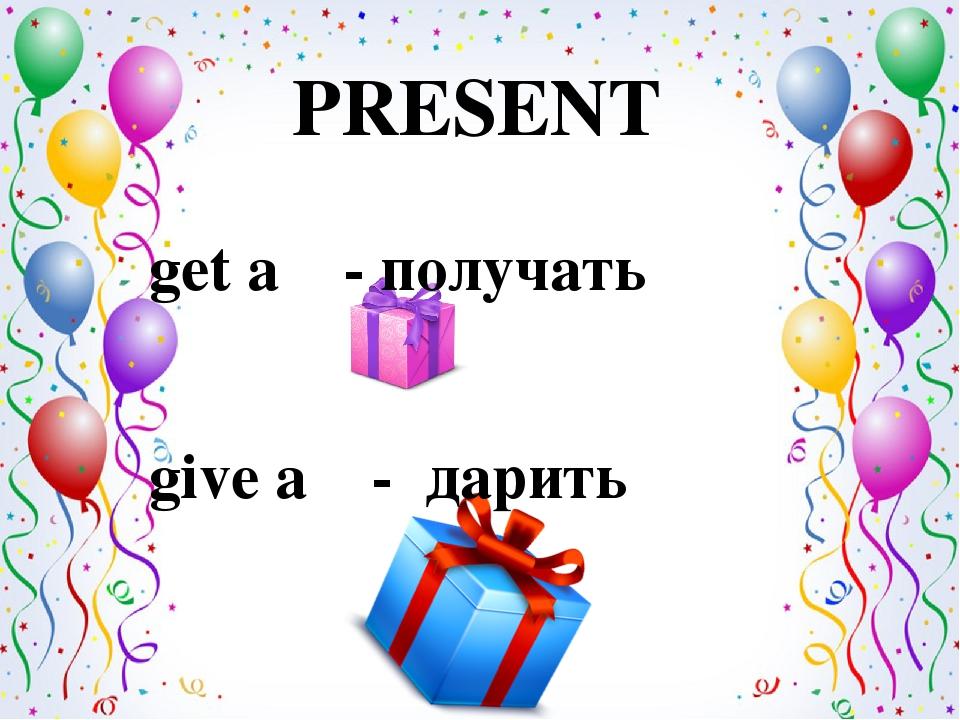 PRESENT get a - получать give a - дарить