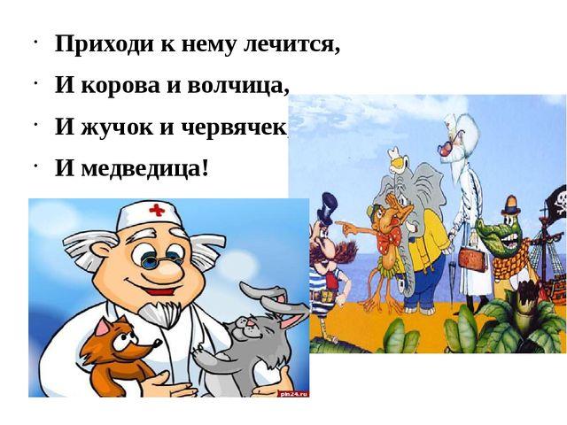 Приходи к нему лечится, И корова и волчица, И жучок и червячек, И медведица!