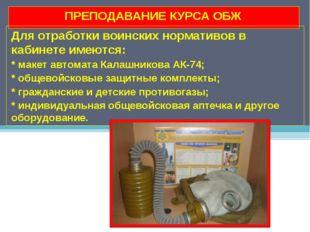 ПРЕПОДАВАНИЕ КУРСА ОБЖ Для отработки воинских нормативов в кабинете имеются: