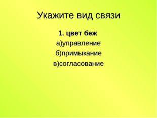 Укажите вид связи 1. цвет беж а)управление б)примыкание в)согласование