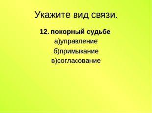 Укажите вид связи. 12. покорный судьбе а)управление б)примыкание в)согласование