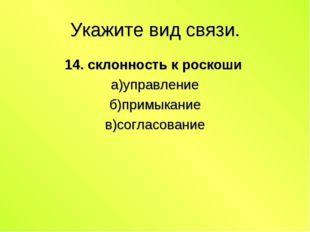 Укажите вид связи. 14. склонность к роскоши а)управление б)примыкание в)согла