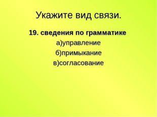 Укажите вид связи. 19. сведения по грамматике а)управление б)примыкание в)сог