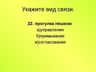 Укажите вид связи. 22. прогулка пешком а)управление б)примыкание в)согласование