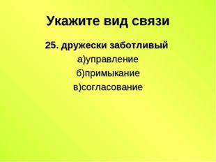 Укажите вид связи 25. дружески заботливый а)управление б)примыкание в)согласо