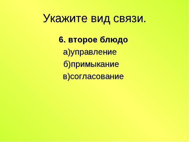 Укажите вид связи. 6. второе блюдо а)управление б)примыкание в)согласование