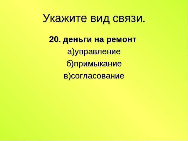 Укажите вид связи. 20. деньги на ремонт а)управление б)примыкание в)согласова...