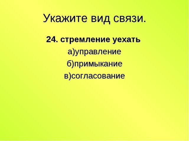 Укажите вид связи. 24. стремление уехать а)управление б)примыкание в)согласов...