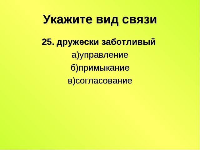 Укажите вид связи 25. дружески заботливый а)управление б)примыкание в)согласо...