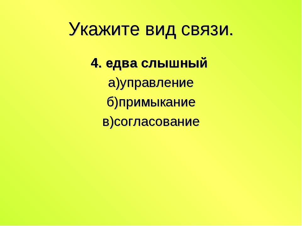 Укажите вид связи. 4. едва слышный а)управление б)примыкание в)согласование
