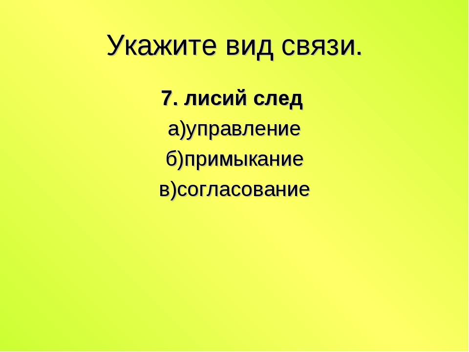Укажите вид связи. 7. лисий след а)управление б)примыкание в)согласование