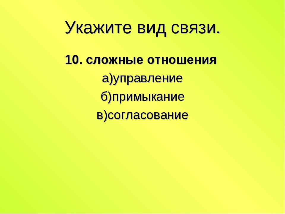 Укажите вид связи. 10. сложные отношения а)управление б)примыкание в)согласов...