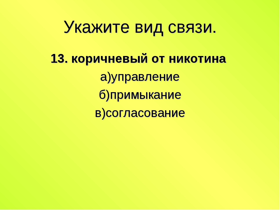 Укажите вид связи. 13. коричневый от никотина а)управление б)примыкание в)сог...