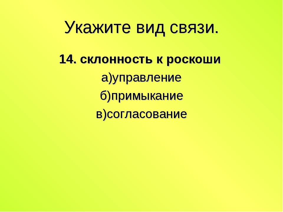 Укажите вид связи. 14. склонность к роскоши а)управление б)примыкание в)согла...