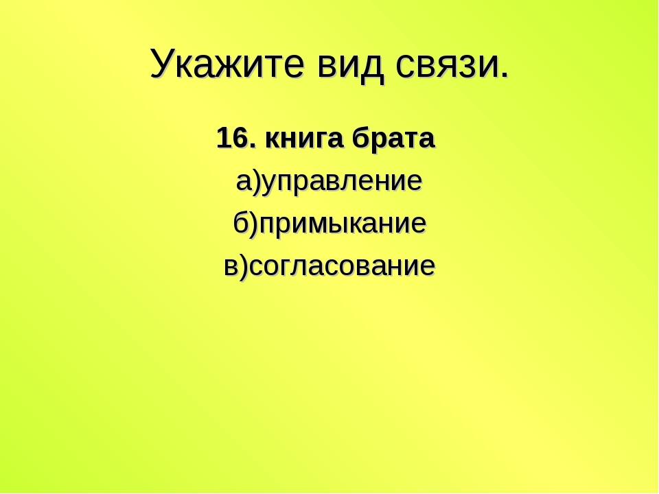 Укажите вид связи. 16. книга брата а)управление б)примыкание в)согласование