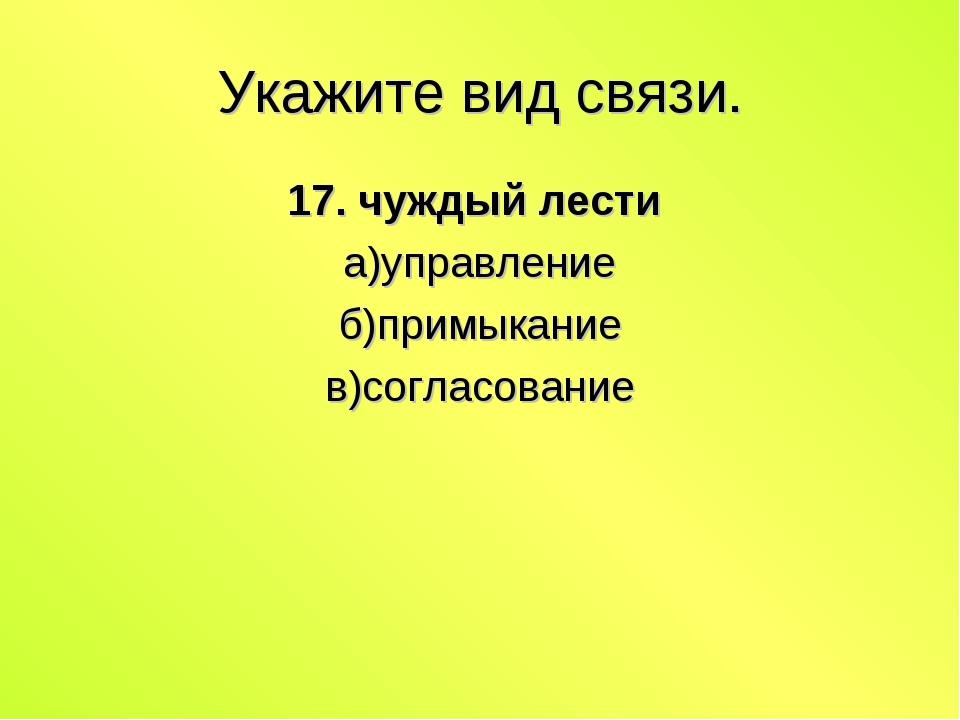 Укажите вид связи. 17. чуждый лести а)управление б)примыкание в)согласование
