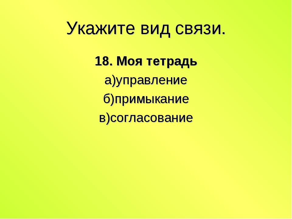 Укажите вид связи. 18. Моя тетрадь а)управление б)примыкание в)согласование