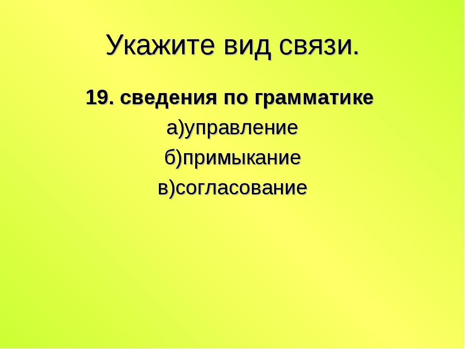 Укажите вид связи. 19. сведения по грамматике а)управление б)примыкание в)сог...