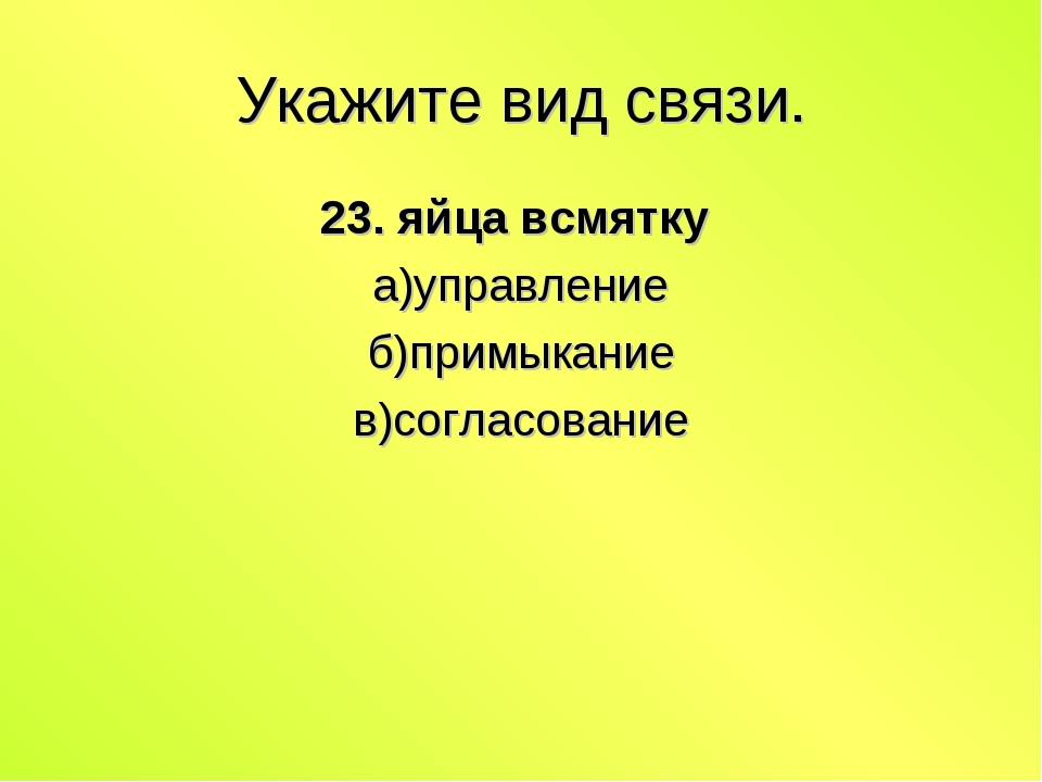 Укажите вид связи. 23. яйца всмятку а)управление б)примыкание в)согласование