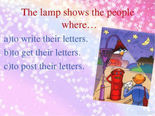 The lamp shows the people where… a)to write their letters. b)to get their le