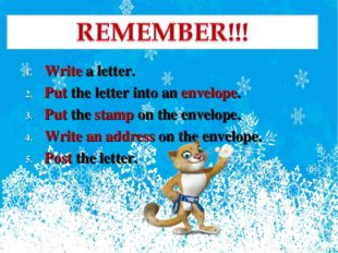 Write a letter. Put the letter into an envelope. Put the stamp on the envelop