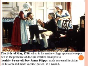The 14th of May, 1796, when in his native village appeared cowpox, he's in t
