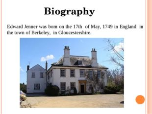 Edward Jenner was born on the 17th of May, 1749 in England in the town of Ber