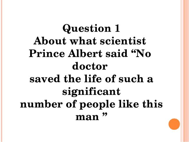"""Question 1 About what scientist Prince Albert said """"No doctor saved the life..."""