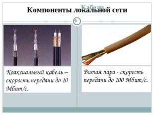 Компоненты локальной сети Кабели Коаксиальный кабель – скорость передачи