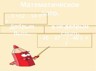 Математическое лото. - 5 +12 – 14 = - 7 - 20 – 27 – ( - 40 ) = - 7 Добрым бы