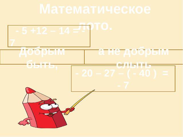 Математическое лото. - 5 +12 – 14 = - 7 - 20 – 27 – ( - 40 ) = - 7 Добрым бы...