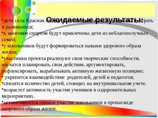 Ожидаемые результаты: . дети села Красная Звезда получат возможность занимат