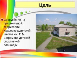 Цель Сооружение на пришкольной территории Краснозвездинской школы им. Г. М. Е