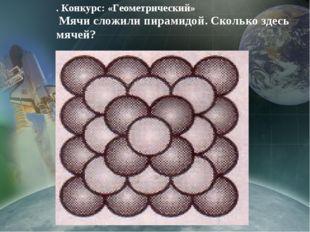. Конкурс: «Геометрический» Мячи сложили пирамидой. Сколько здесь мячей?