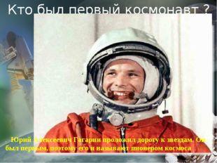 Кто был первый космонавт ? . Юрий Алексеевич Гагарин проложил дорогу к звезд