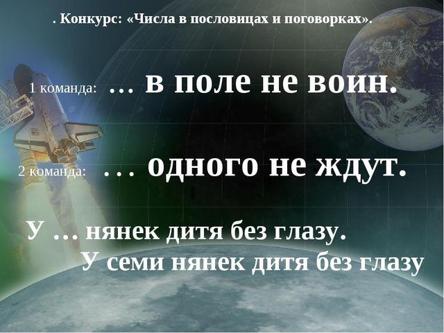 . Конкурс: «Числа в пословицах и поговорках». 1 команда: ... в поле не воин...