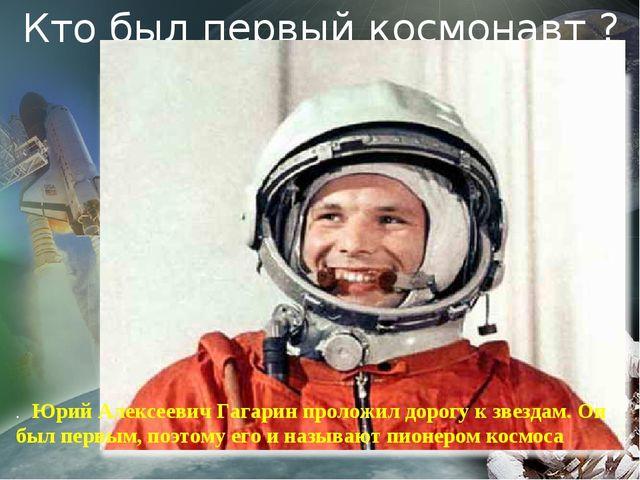 Кто был первый космонавт ? . Юрий Алексеевич Гагарин проложил дорогу к звезд...