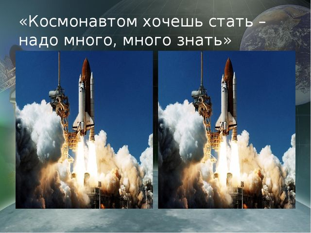 «Космонавтом хочешь стать – надо много, много знать»