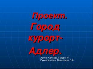 Проект. Город курорт- Адлер. Автор: Обухова Софья-3А Руководитель: Веденеева