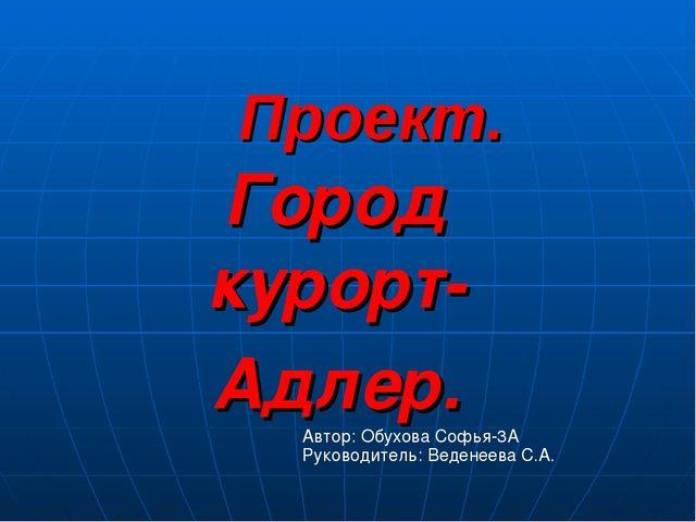 Проект. Город курорт- Адлер. Автор: Обухова Софья-3А Руководитель: Веденеева...