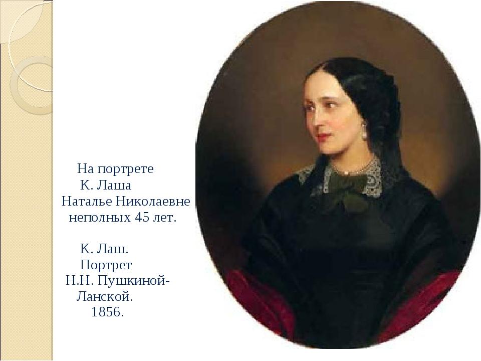 На портрете К. Лаша Наталье Николаевне неполных 45 лет.  К. Лаш. Портрет Н....
