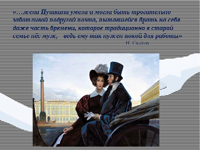 «…жена Пушкина умела и могла быть трогательно заботливой подругой поэта, пыта...