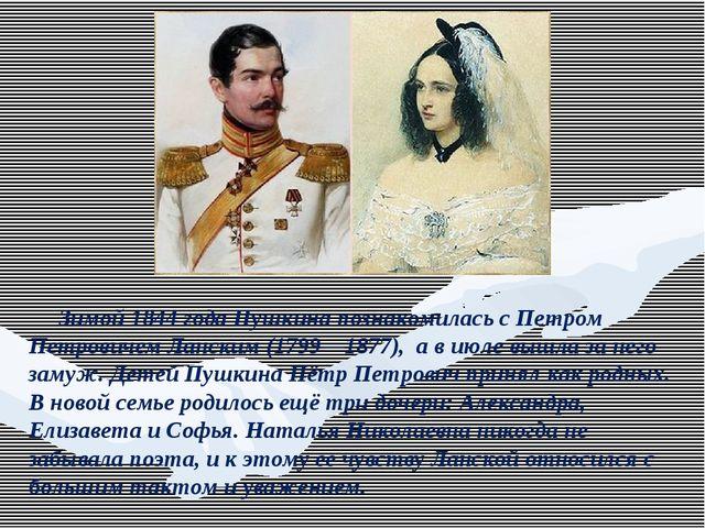 Зимой 1844 года Пушкина познакомилась с Петром Петровичем Ланским (1799—1877...