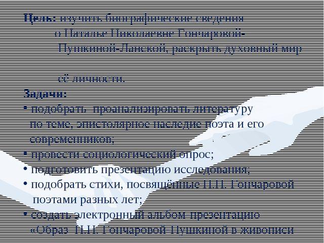 Цель: изучить биографические сведения о Наталье Николаевне Гончаровой- Пушкин...