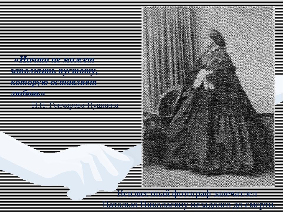 «Ничто не может заполнить пустоту, которую оставляет любовь» Н.Н. Гончарова-...