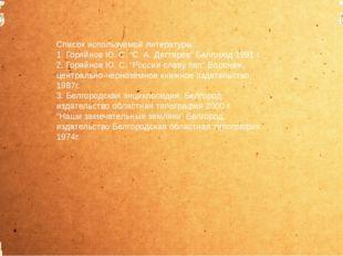 """Список используемой литературы: 1. Горяйнов Ю. С. """"С. А. Дегтярёв"""" Белгород"""