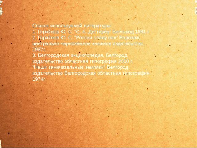"""Список используемой литературы: 1. Горяйнов Ю. С. """"С. А. Дегтярёв"""" Белгород..."""