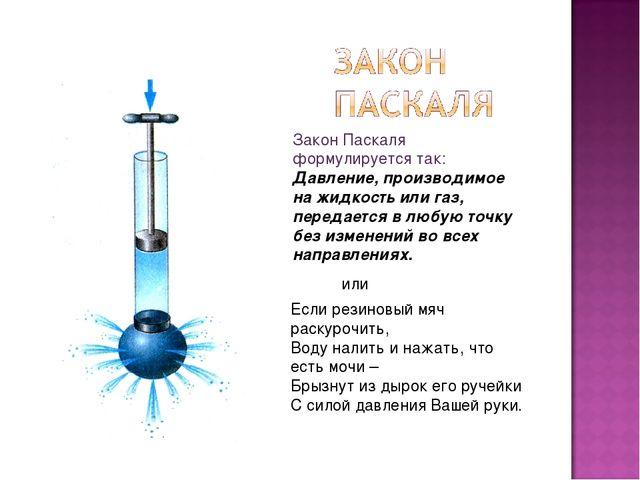 Закон Паскаля формулируется так: Давление, производимое на жидкость или газ,...
