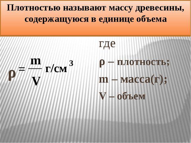 Плотностью называют массу древесины, содержащуюся в единице объема ρ где ρ –...